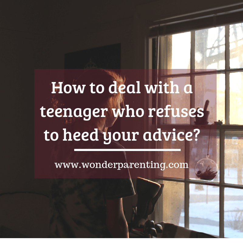 How to deal with a teenager who refuses to heed your advice